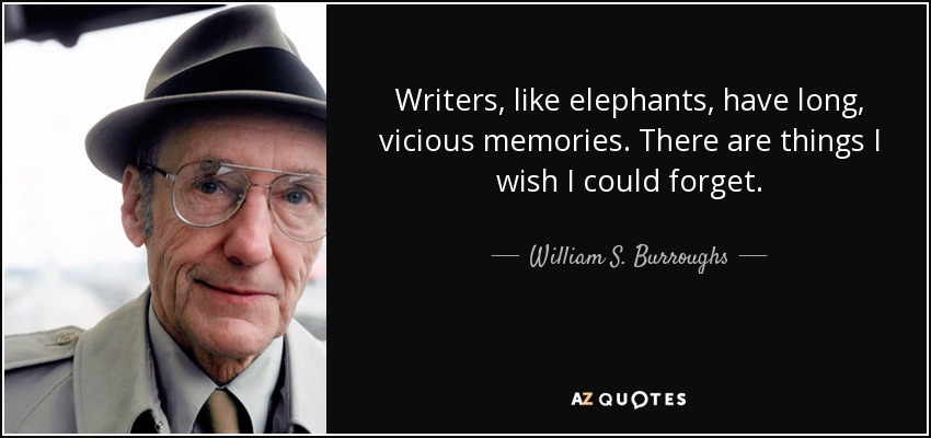 Writers, like elephants, have long, vicious memories. There are things I wish I could forget. - William S. Burroughs