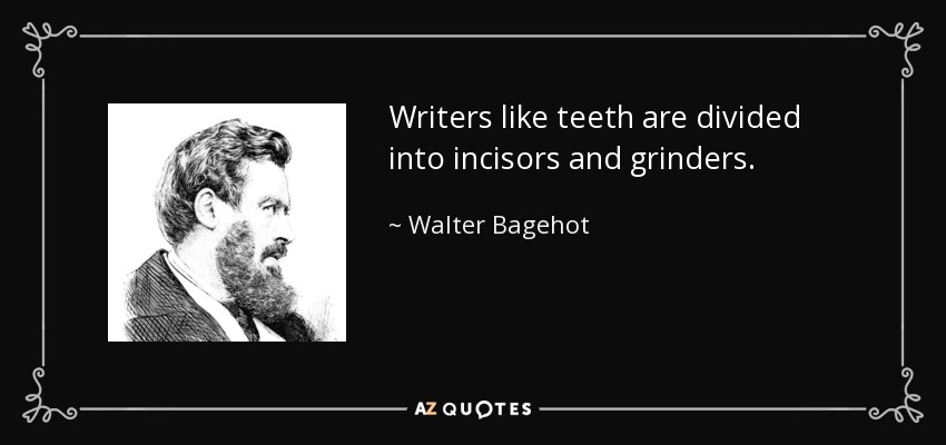 Writers like teeth are divided into incisors and grinders. - Walter Bagehot