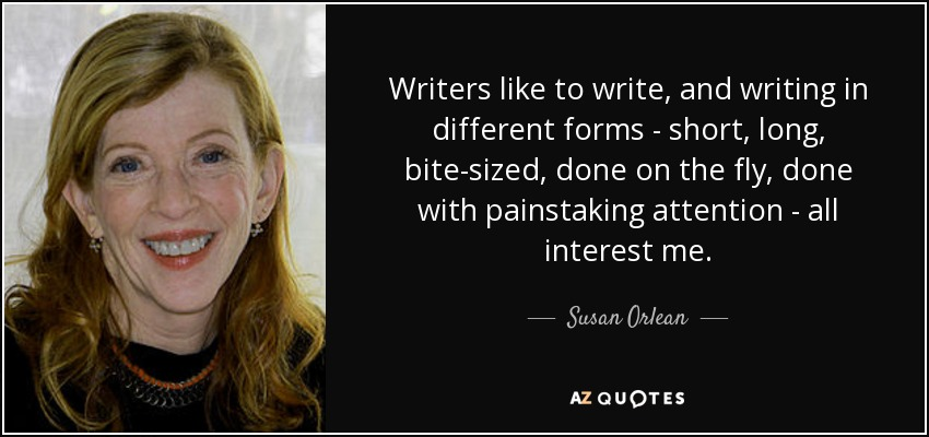 Writers like to write, and writing in different forms - short, long, bite-sized, done on the fly, done with painstaking attention - all interest me. - Susan Orlean