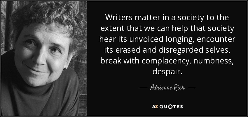 Writers matter in a society to the extent that we can help that society hear its unvoiced longing, encounter its erased and disregarded selves, break with complacency, numbness, despair. - Adrienne Rich