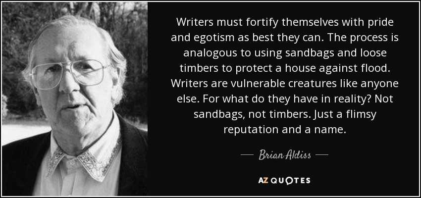 Writers must fortify themselves with pride and egotism as best they can. The process is analogous to using sandbags and loose timbers to protect a house against flood. Writers are vulnerable creatures like anyone else. For what do they have in reality? Not sandbags, not timbers. Just a flimsy reputation and a name. - Brian Aldiss