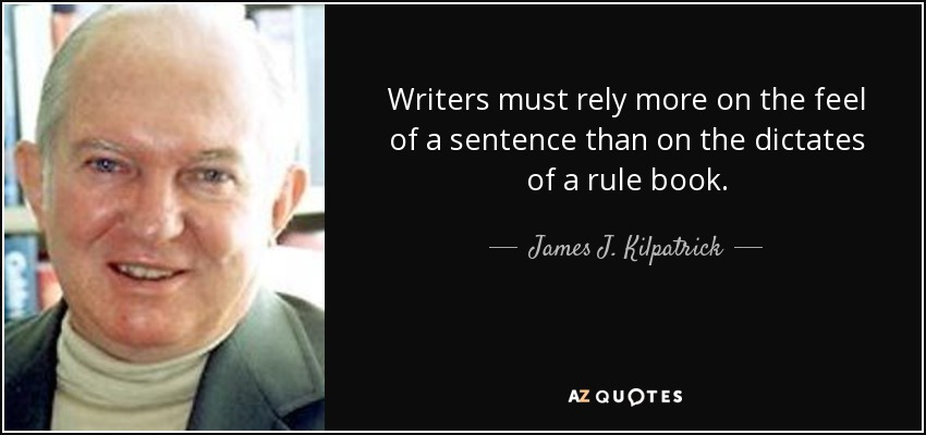 Writers must rely more on the feel of a sentence than on the dictates of a rule book. - James J. Kilpatrick