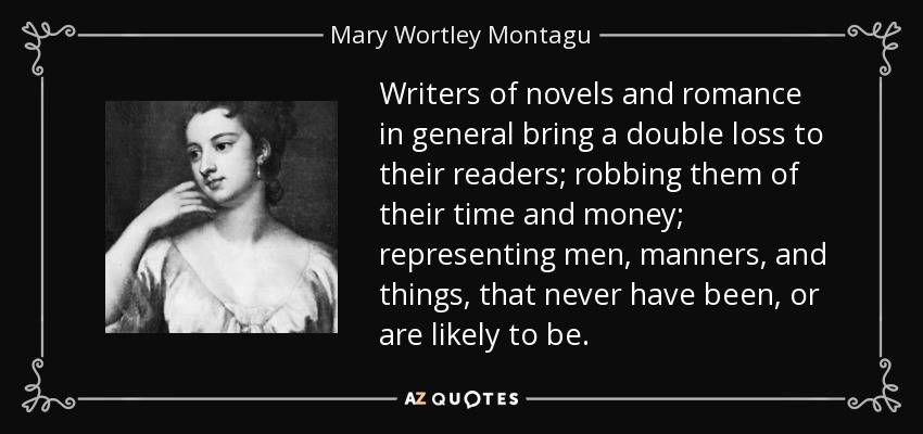 Writers of novels and romance in general bring a double loss to their readers; robbing them of their time and money; representing men, manners, and things, that never have been, or are likely to be. - Mary Wortley Montagu