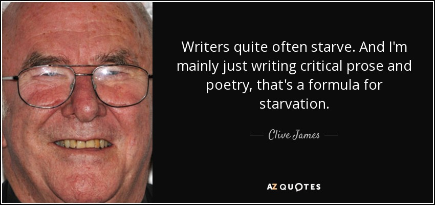 Writers quite often starve. And I'm mainly just writing critical prose and poetry, that's a formula for starvation. - Clive James