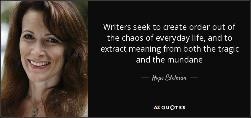 Writers seek to create order out of the chaos of everyday life, and to extract meaning from both the tragic and the mundane - Hope Edelman