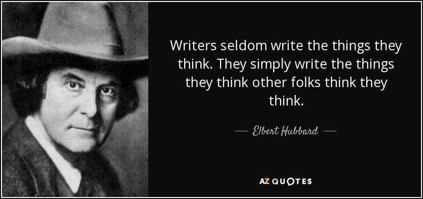 Writers seldom write the things they think. They simply write the things they think other folks think they think. - Elbert Hubbard