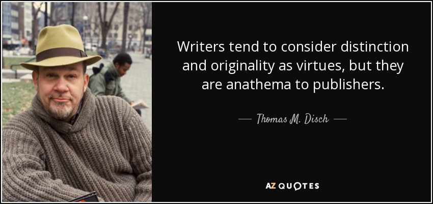 Writers tend to consider distinction and originality as virtues, but they are anathema to publishers. - Thomas M. Disch