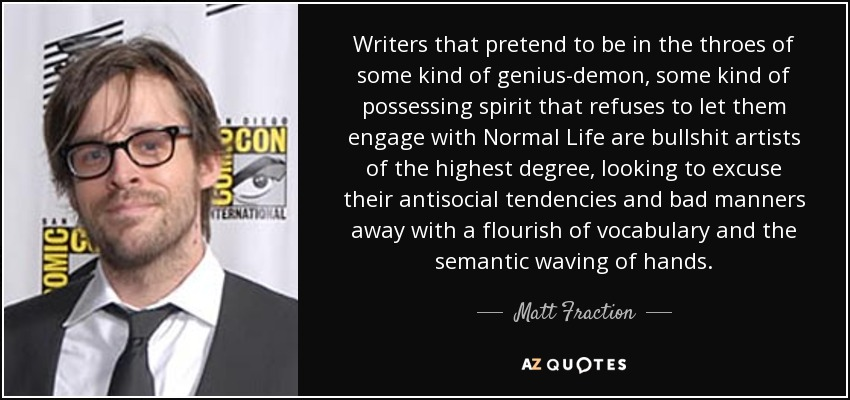Writers that pretend to be in the throes of some kind of genius-demon, some kind of possessing spirit that refuses to let them engage with Normal Life are bullshit artists of the highest degree, looking to excuse their antisocial tendencies and bad manners away with a flourish of vocabulary and the semantic waving of hands. - Matt Fraction
