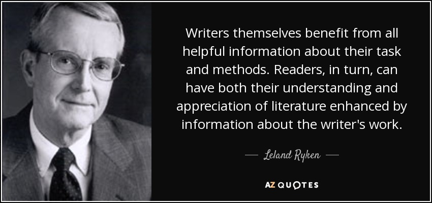 Writers themselves benefit from all helpful information about their task and methods. Readers, in turn, can have both their understanding and appreciation of literature enhanced by information about the writer's work. - Leland Ryken