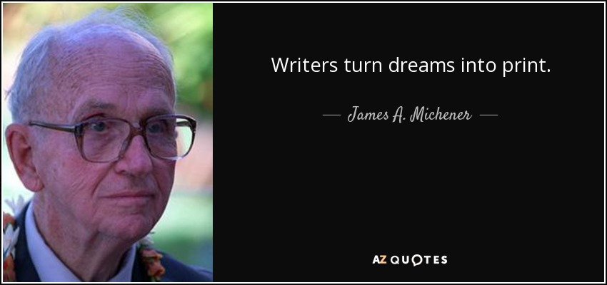 Writers turn dreams into print. - James A. Michener
