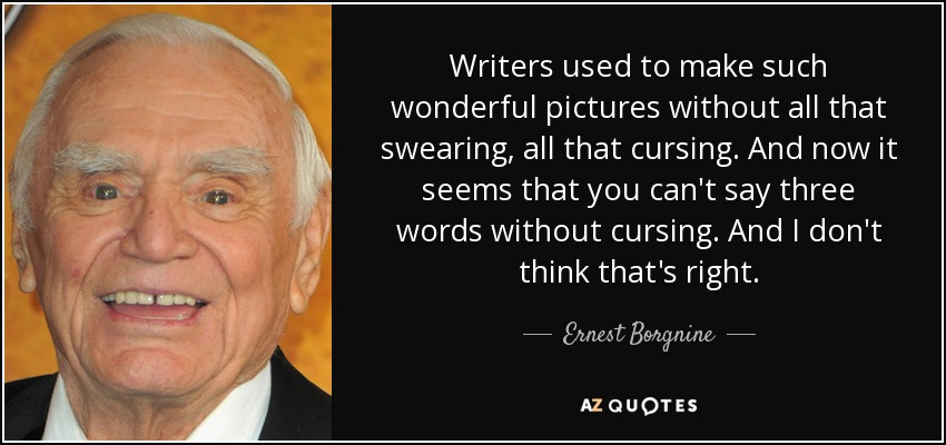 Writers used to make such wonderful pictures without all that swearing, all that cursing. And now it seems that you can't say three words without cursing. And I don't think that's right. - Ernest Borgnine
