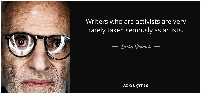Writers who are activists are very rarely taken seriously as artists. - Larry Kramer