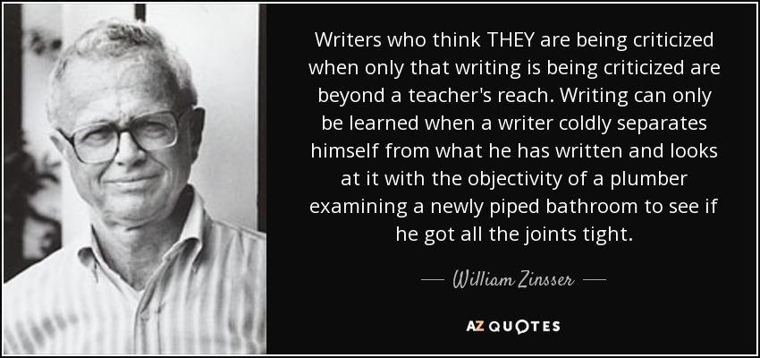 Writers who think THEY are being criticized when only that writing is being criticized are beyond a teacher's reach. Writing can only be learned when a writer coldly separates himself from what he has written and looks at it with the objectivity of a plumber examining a newly piped bathroom to see if he got all the joints tight. - William Zinsser