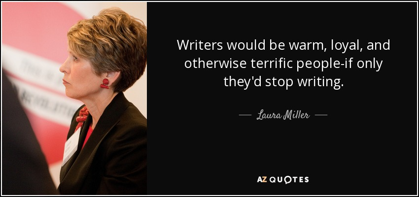 Writers would be warm, loyal, and otherwise terrific people-if only they'd stop writing. - Laura Miller
