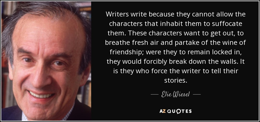 Writers write because they cannot allow the characters that inhabit them to suffocate them. These characters want to get out, to breathe fresh air and partake of the wine of friendship; were they to remain locked in, they would forcibly break down the walls. It is they who force the writer to tell their stories. - Elie Wiesel