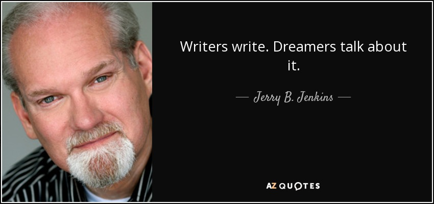 Writers write. Dreamers talk about it. - Jerry B. Jenkins
