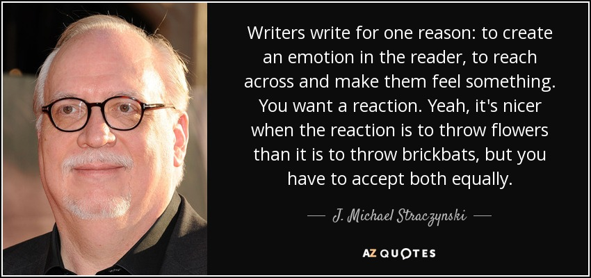 Writers write for one reason: to create an emotion in the reader, to reach across and make them feel something. You want a reaction. Yeah, it's nicer when the reaction is to throw flowers than it is to throw brickbats, but you have to accept both equally. - J. Michael Straczynski