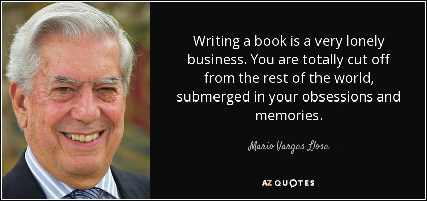 Writing a book is a very lonely business. You are totally cut off from the rest of the world, submerged in your obsessions and memories. - Mario Vargas Llosa