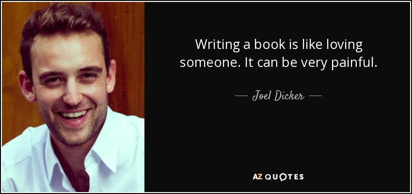 Writing a book is like loving someone. It can be very painful. - Joel Dicker