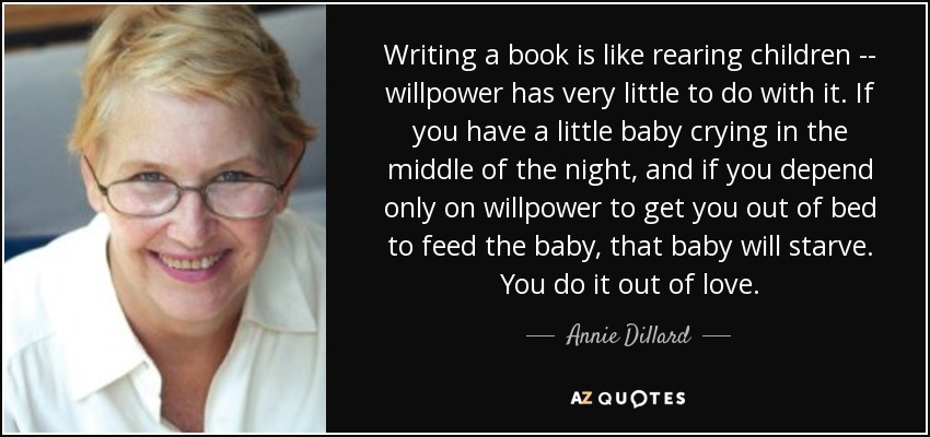 Writing a book is like rearing children -- willpower has very little to do with it. If you have a little baby crying in the middle of the night, and if you depend only on willpower to get you out of bed to feed the baby, that baby will starve. You do it out of love. - Annie Dillard