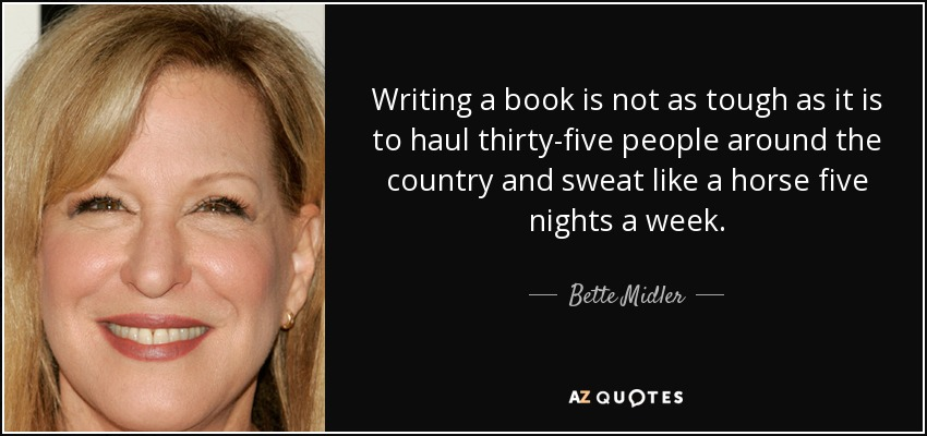 Writing a book is not as tough as it is to haul thirty-five people around the country and sweat like a horse five nights a week. - Bette Midler