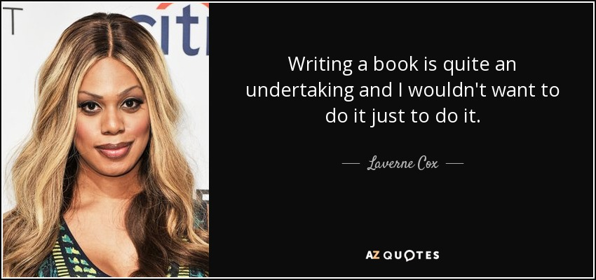 Writing a book is quite an undertaking and I wouldn't want to do it just to do it. - Laverne Cox