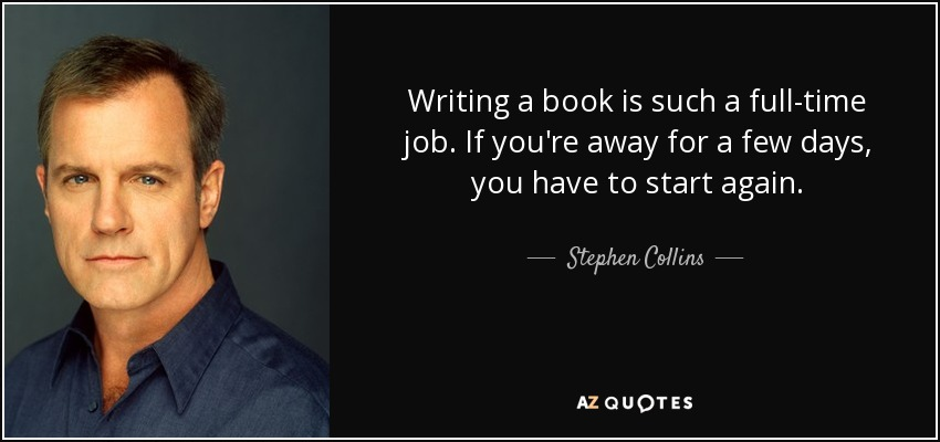 Writing a book is such a full-time job. If you're away for a few days, you have to start again. - Stephen Collins