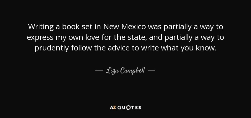 Writing a book set in New Mexico was partially a way to express my own love for the state, and partially a way to prudently follow the advice to write what you know. - Liza Campbell