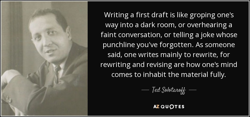 Writing a first draft is like groping one's way into a dark room, or overhearing a faint conversation, or telling a joke whose punchline you've forgotten. As someone said, one writes mainly to rewrite, for rewriting and revising are how one's mind comes to inhabit the material fully. - Ted Solotaroff