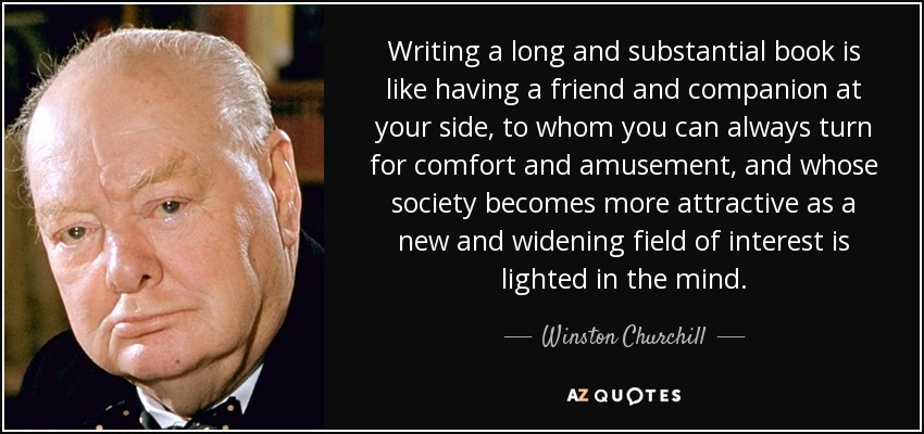 Writing a long and substantial book is like having a friend and companion at your side, to whom you can always turn for comfort and amusement, and whose society becomes more attractive as a new and widening field of interest is lighted in the mind. - Winston Churchill