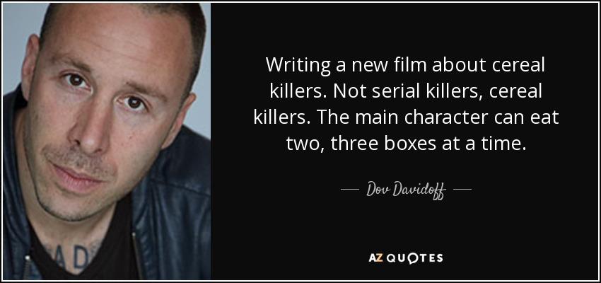 Writing a new film about cereal killers. Not serial killers, cereal killers. The main character can eat two, three boxes at a time. - Dov Davidoff