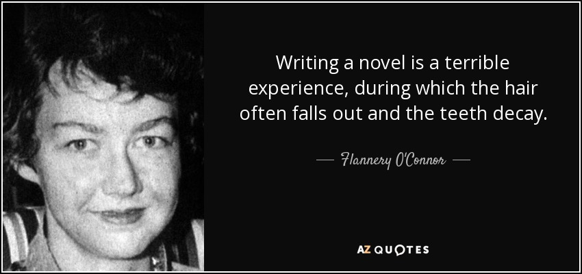 Writing a novel is a terrible experience, during which the hair often falls out and the teeth decay. - Flannery O'Connor