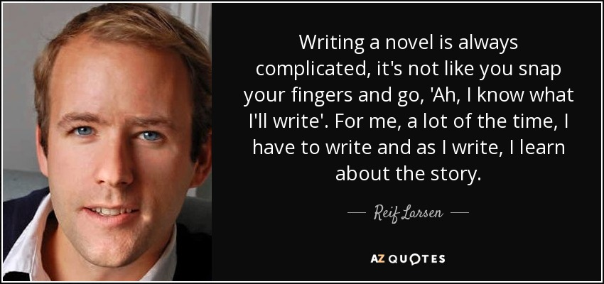 Writing a novel is always complicated, it's not like you snap your fingers and go, 'Ah, I know what I'll write'. For me, a lot of the time, I have to write and as I write, I learn about the story. - Reif Larsen
