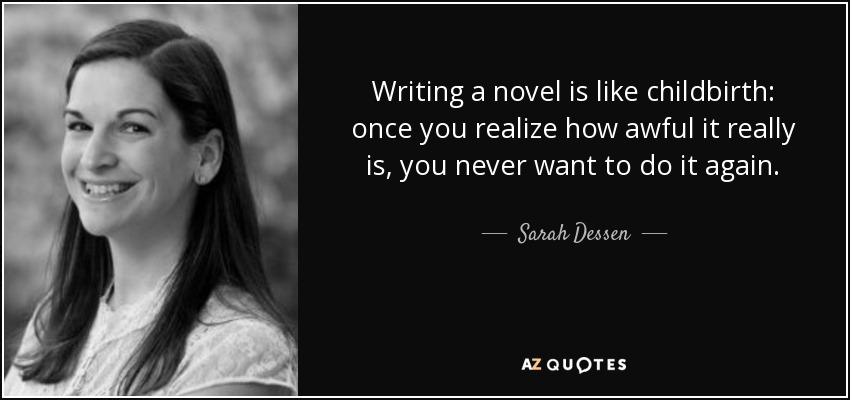 Writing a novel is like childbirth: once you realize how awful it really is, you never want to do it again. - Sarah Dessen