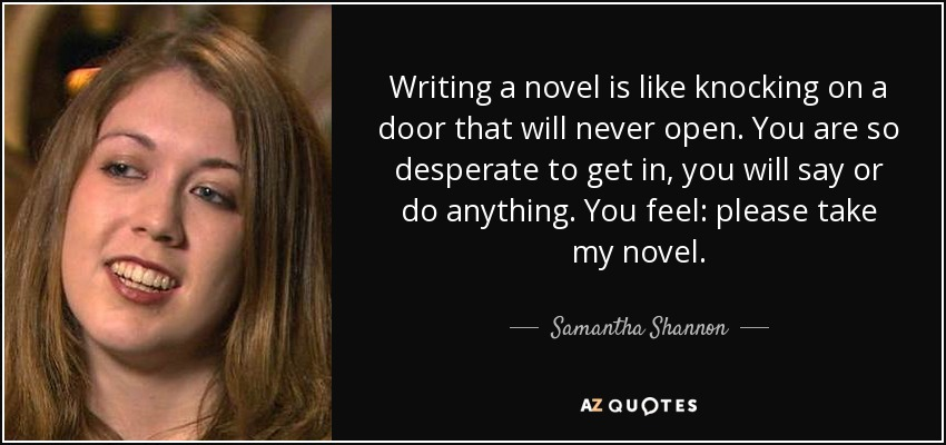 Writing a novel is like knocking on a door that will never open. You are so desperate to get in, you will say or do anything. You feel: please take my novel. - Samantha Shannon