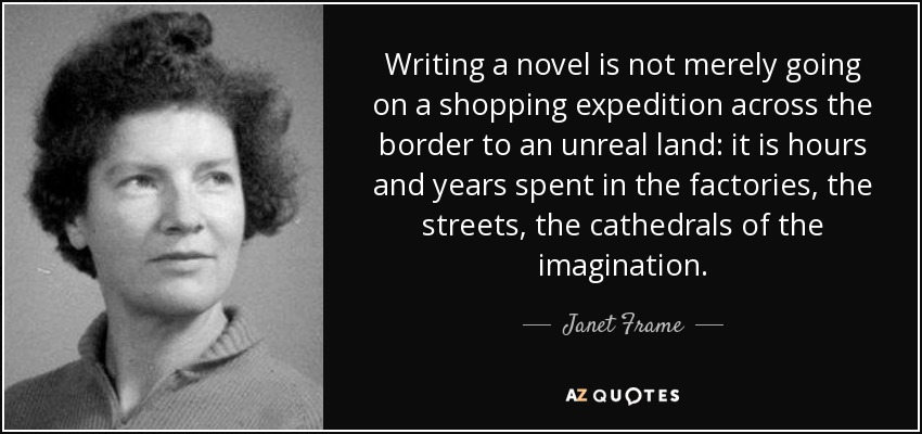 Writing a novel is not merely going on a shopping expedition across the border to an unreal land: it is hours and years spent in the factories, the streets, the cathedrals of the imagination. - Janet Frame