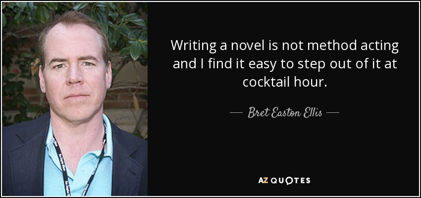 Writing a novel is not method acting and I find it easy to step out of it at cocktail hour. - Bret Easton Ellis