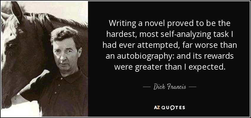 Writing a novel proved to be the hardest, most self-analyzing task I had ever attempted, far worse than an autobiography: and its rewards were greater than I expected. - Dick Francis