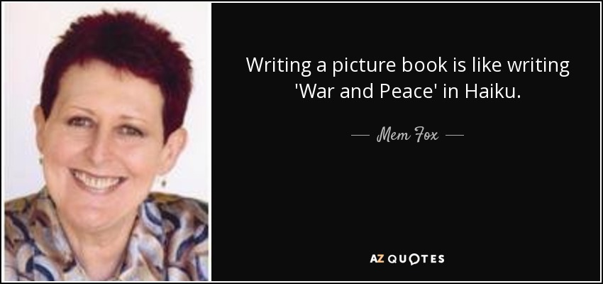 Writing a picture book is like writing 'War and Peace' in Haiku. - Mem Fox