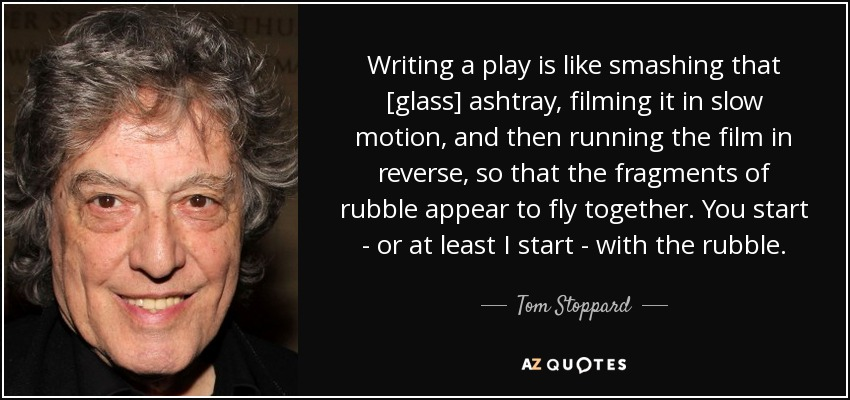 Writing a play is like smashing that [glass] ashtray, filming it in slow motion, and then running the film in reverse, so that the fragments of rubble appear to fly together. You start - or at least I start - with the rubble. - Tom Stoppard