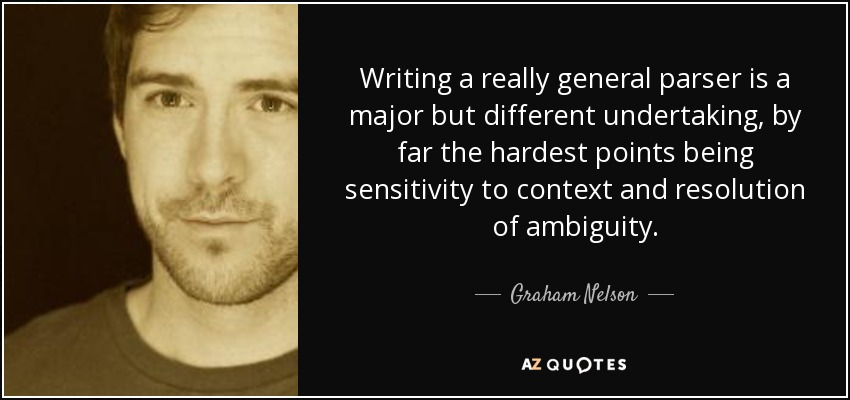 Writing a really general parser is a major but different undertaking, by far the hardest points being sensitivity to context and resolution of ambiguity. - Graham Nelson