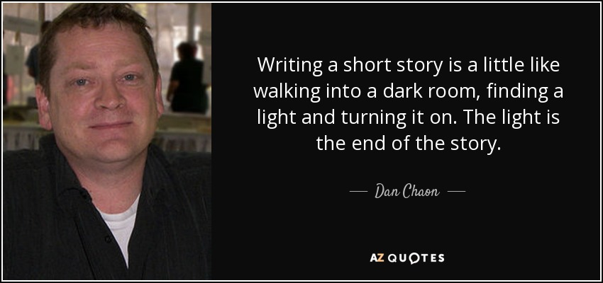 Writing a short story is a little like walking into a dark room, finding a light and turning it on. The light is the end of the story. - Dan Chaon