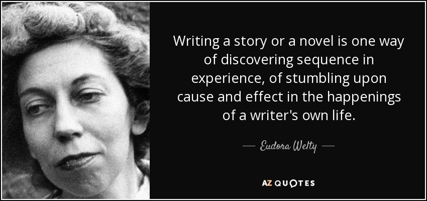 Writing a story or a novel is one way of discovering sequence in experience, of stumbling upon cause and effect in the happenings of a writer's own life. - Eudora Welty