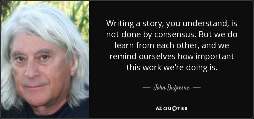 Writing a story, you understand, is not done by consensus. But we do learn from each other, and we remind ourselves how important this work we're doing is. - John Dufresne