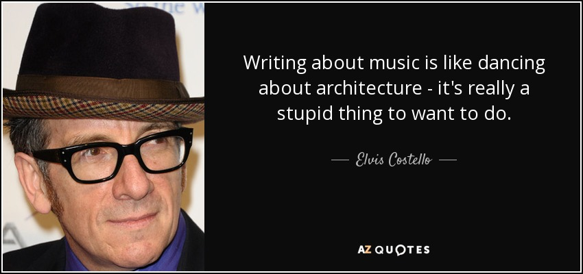 Writing about music is like dancing about architecture - it's really a stupid thing to want to do. - Elvis Costello