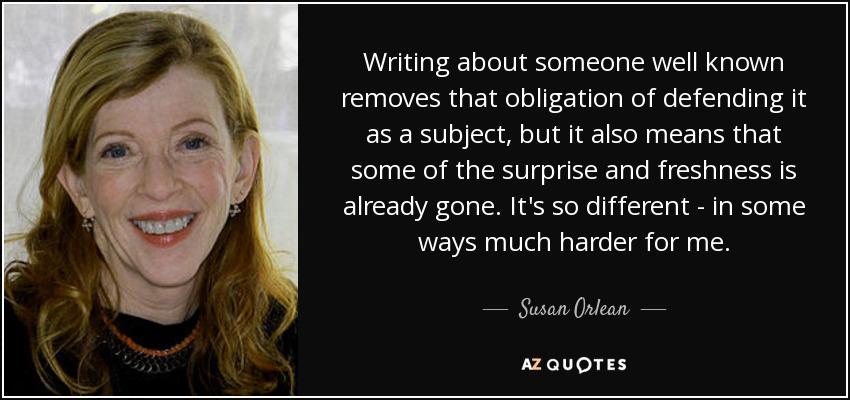 Writing about someone well known removes that obligation of defending it as a subject, but it also means that some of the surprise and freshness is already gone. It's so different - in some ways much harder for me. - Susan Orlean