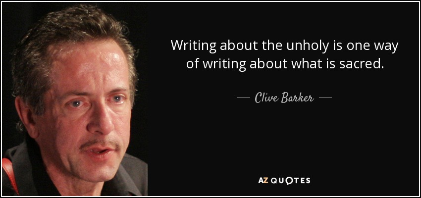 Writing about the unholy is one way of writing about what is sacred. - Clive Barker