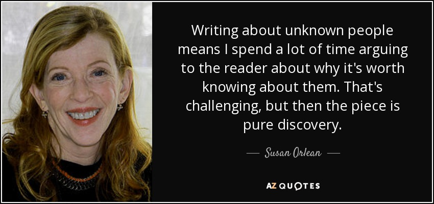 Writing about unknown people means I spend a lot of time arguing to the reader about why it's worth knowing about them. That's challenging, but then the piece is pure discovery. - Susan Orlean