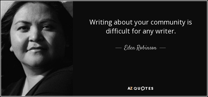 Writing about your community is difficult for any writer. - Eden Robinson