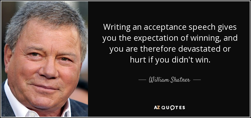 Writing an acceptance speech gives you the expectation of winning, and you are therefore devastated or hurt if you didn't win. - William Shatner